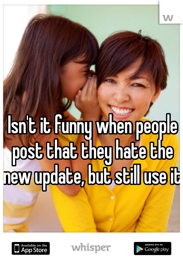 Isn't it funny when people post that they hate the new update, but still use it