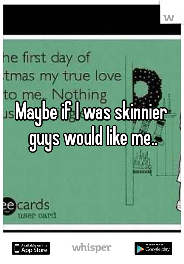 Maybe if I was skinnier guys would like me..