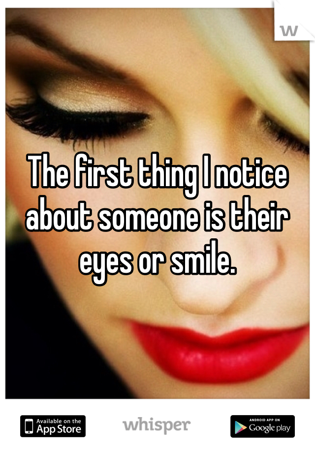 The first thing I notice about someone is their eyes or smile.