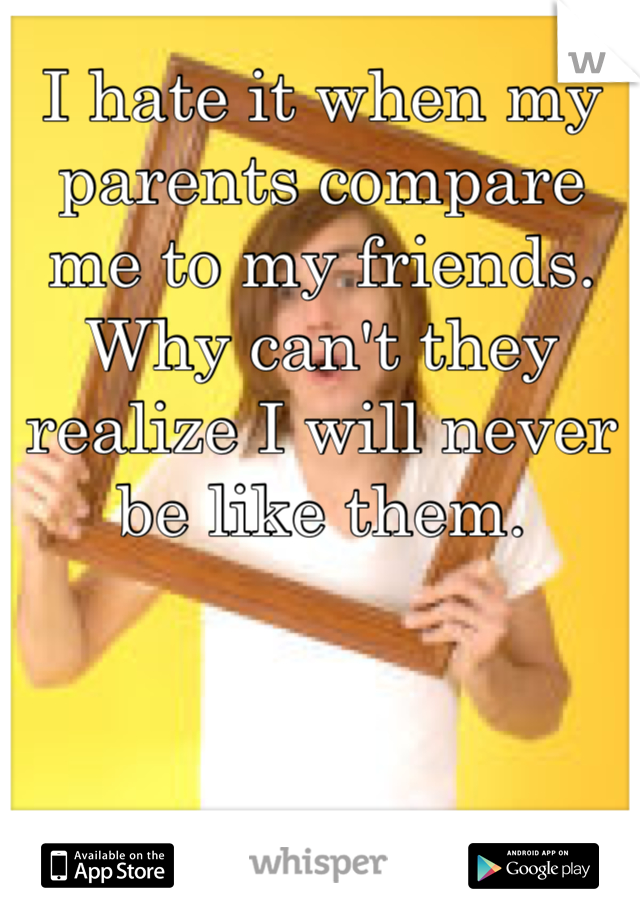 I hate it when my parents compare me to my friends. Why can't they realize I will never be like them.