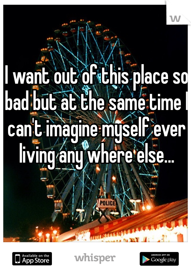I want out of this place so bad but at the same time I can't imagine myself ever living any where else...