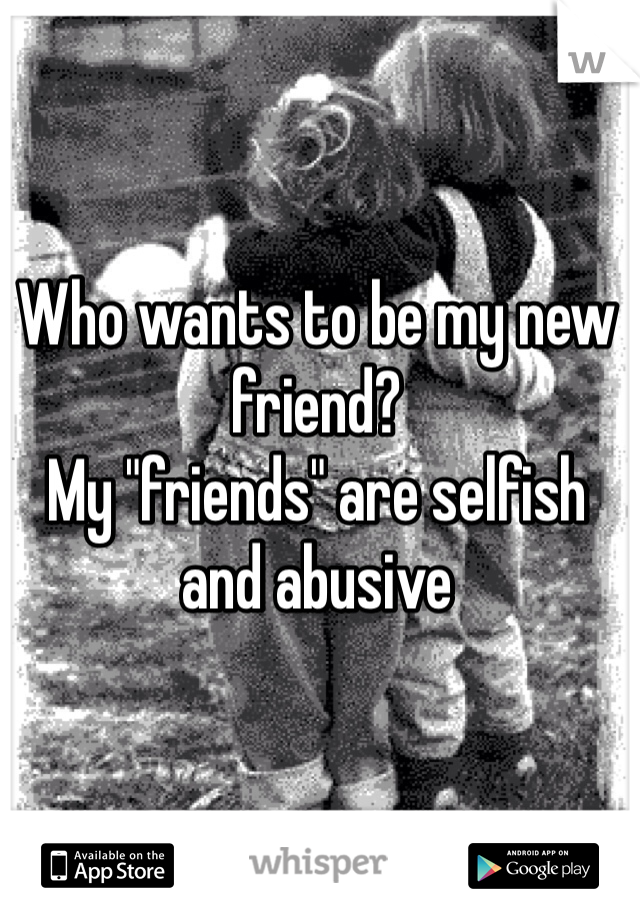 """Who wants to be my new friend?  My """"friends"""" are selfish and abusive"""