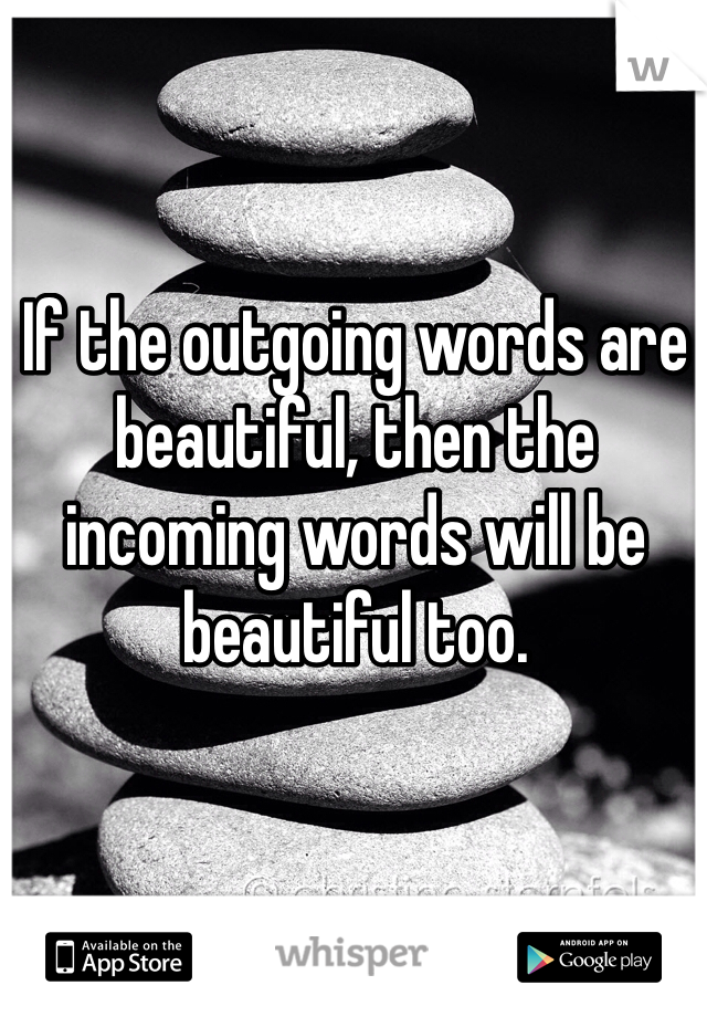 If the outgoing words are beautiful, then the incoming words will be beautiful too.