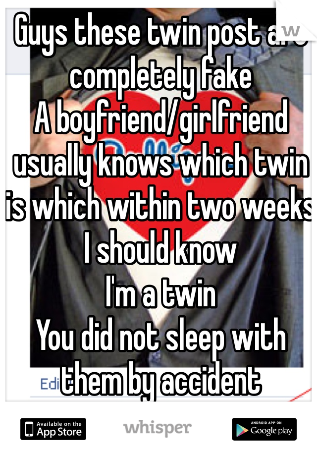 Guys these twin post are completely fake A boyfriend/girlfriend usually knows which twin is which within two weeks I should know I'm a twin You did not sleep with them by accident