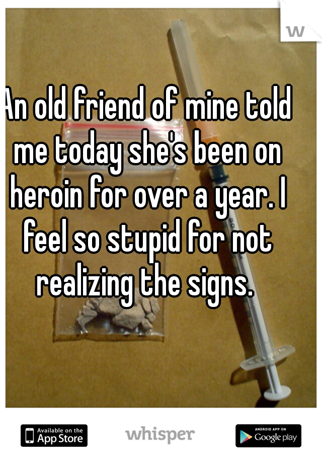 An old friend of mine told me today she's been on heroin for over a year. I feel so stupid for not realizing the signs.
