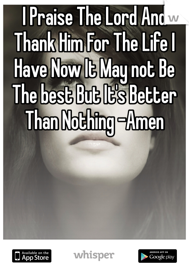 I Praise The Lord And Thank Him For The Life I Have Now It May not Be The best But It's Better Than Nothing -Amen