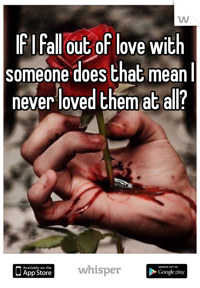 If I fall out of love with someone does that mean I never loved them at all?