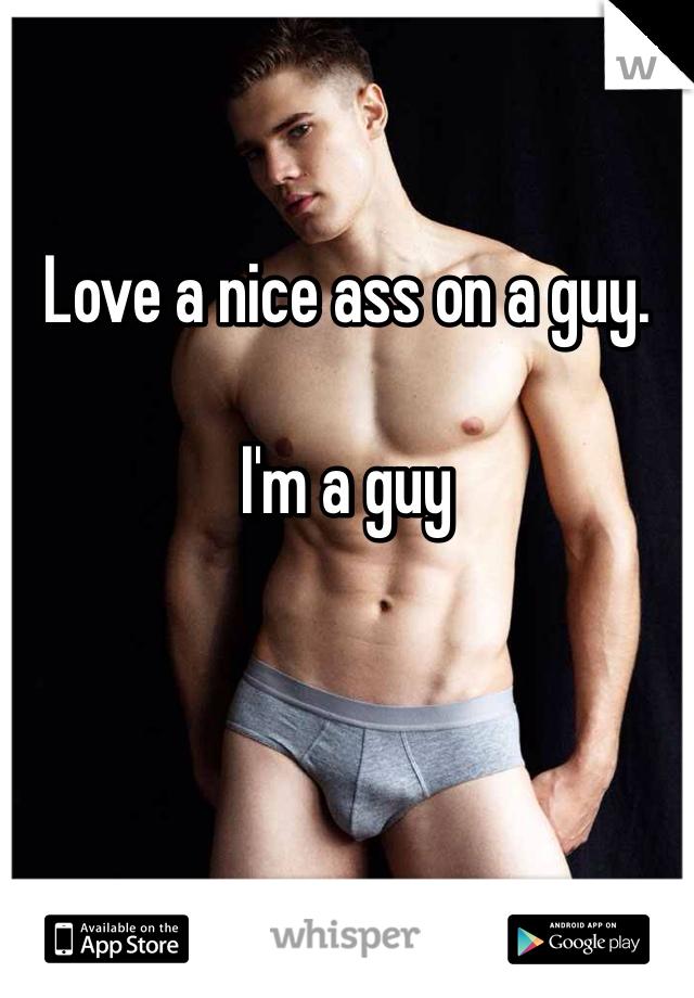 Love a nice ass on a guy.   I'm a guy