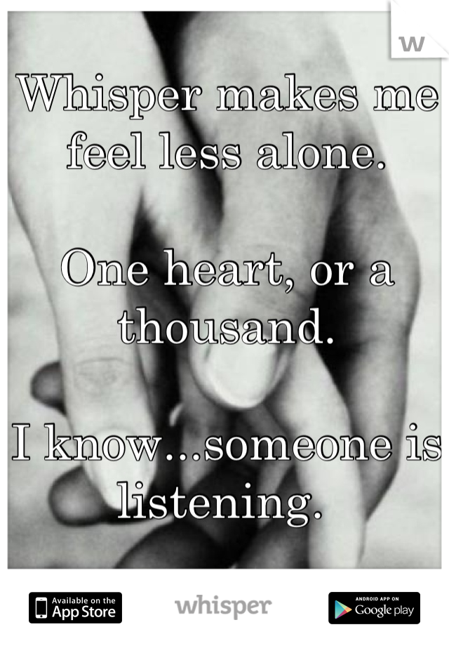 Whisper makes me feel less alone.   One heart, or a thousand.  I know...someone is listening.