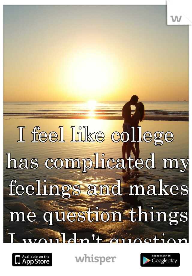 I feel like college has complicated my feelings and makes me question things I wouldn't question before