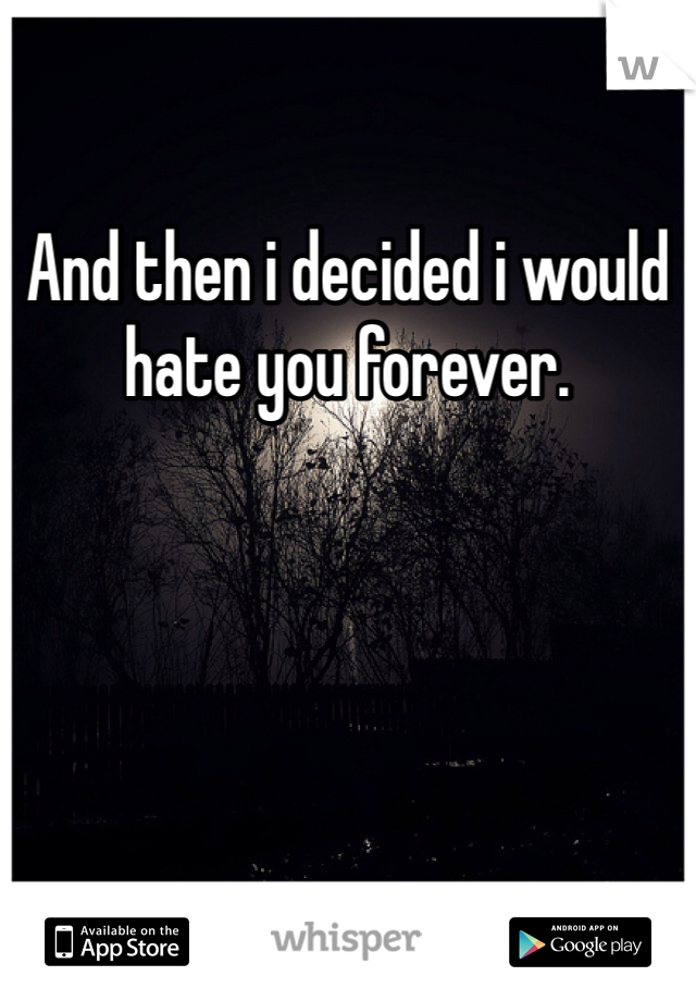 And then i decided i would hate you forever.