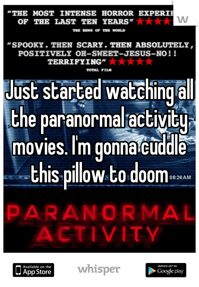 Just started watching all the paranormal activity movies. I'm gonna cuddle this pillow to doom