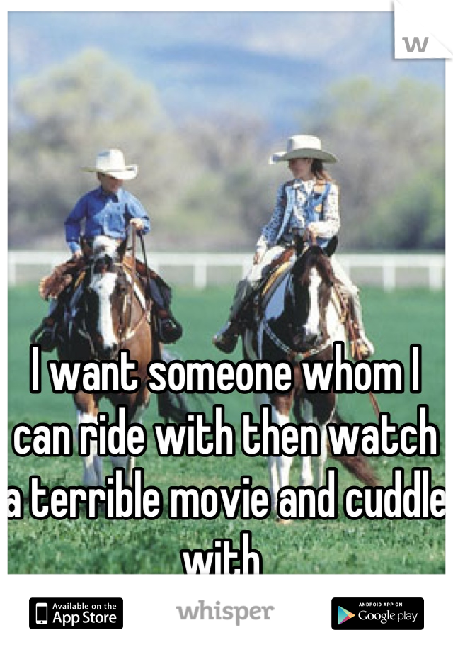 I want someone whom I can ride with then watch a terrible movie and cuddle with