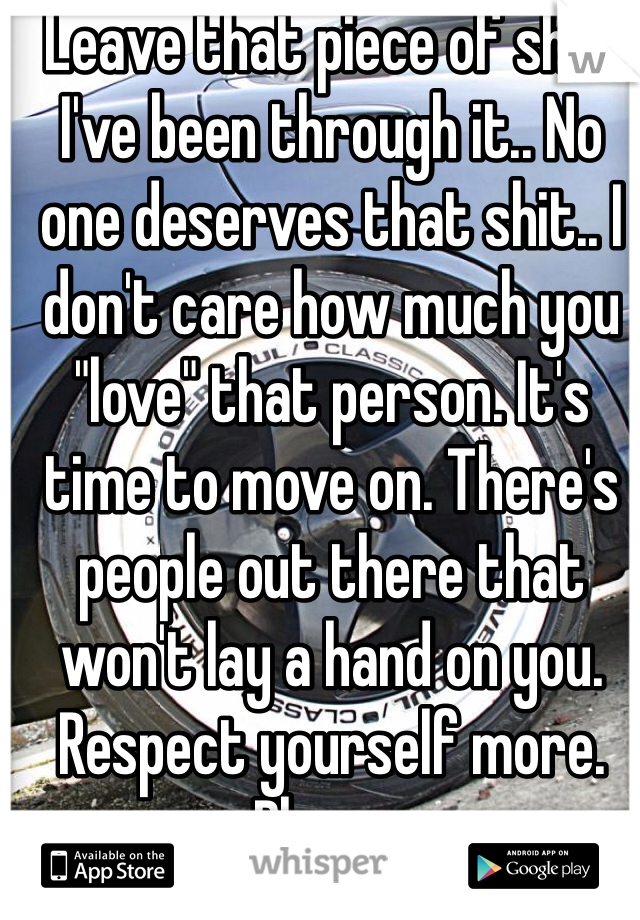 """Leave that piece of shit! I've been through it.. No one deserves that shit.. I don't care how much you """"love"""" that person. It's time to move on. There's people out there that won't lay a hand on you. Respect yourself more. Please."""