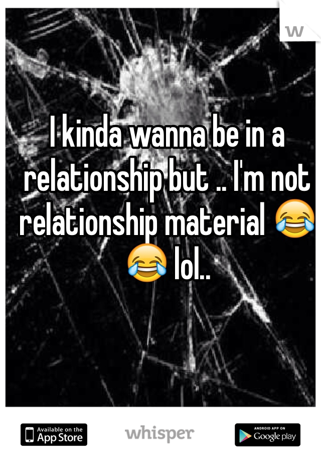 I kinda wanna be in a relationship but .. I'm not relationship material 😂😂 lol..
