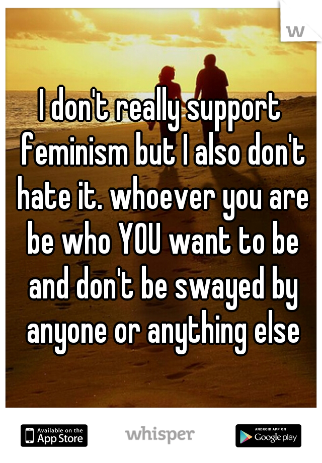 I don't really support feminism but I also don't hate it. whoever you are be who YOU want to be and don't be swayed by anyone or anything else