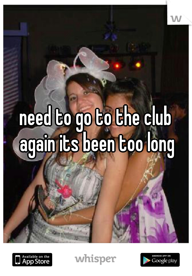 need to go to the club again its been too long