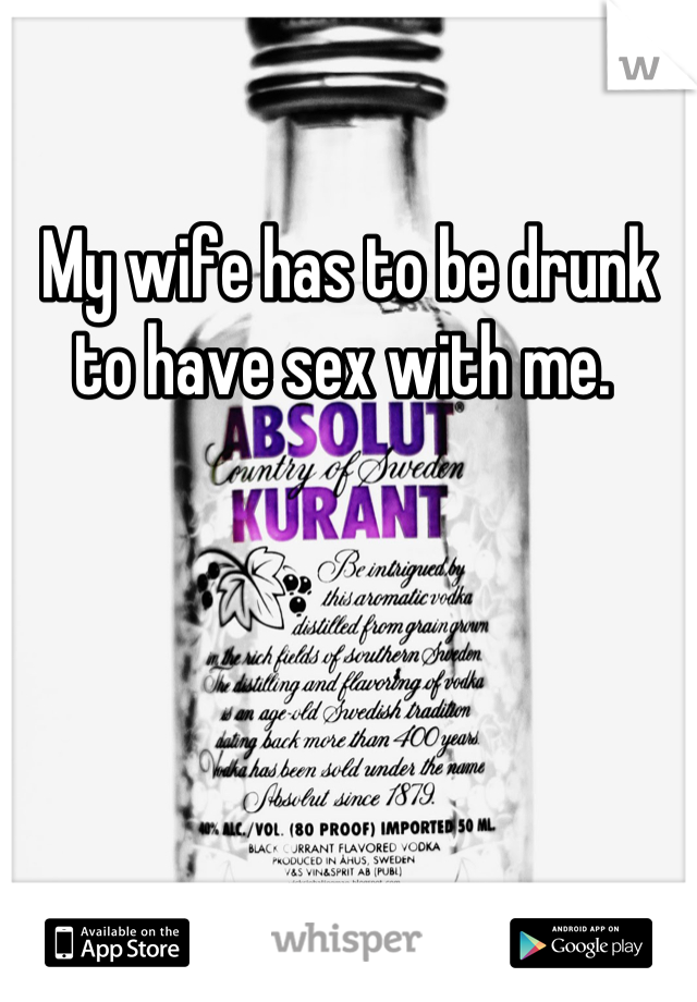 My wife has to be drunk to have sex with me.