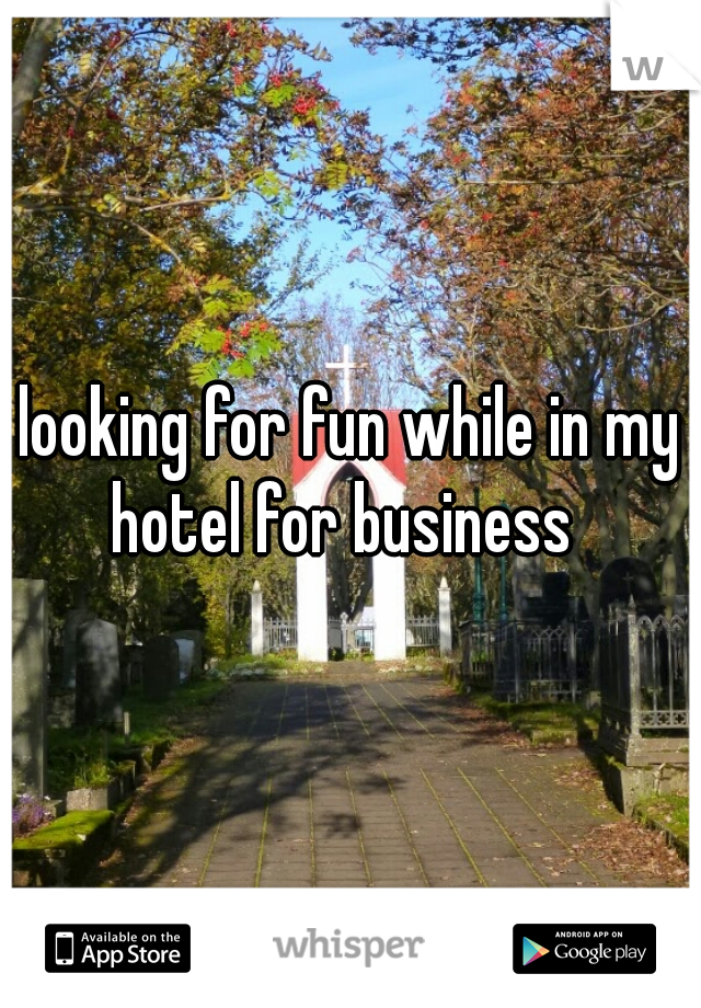 looking for fun while in my hotel for business