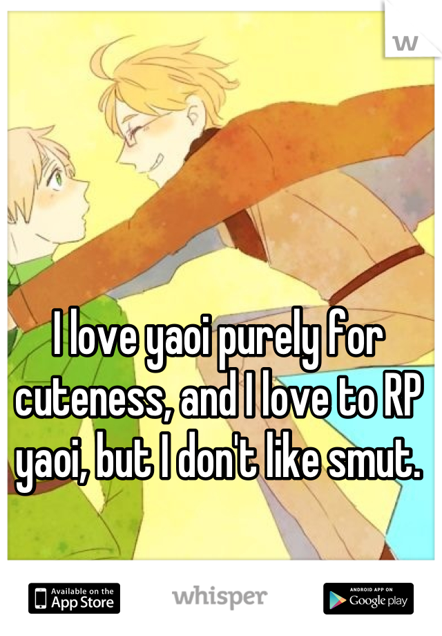 I love yaoi purely for cuteness, and I love to RP yaoi, but I don't like smut.