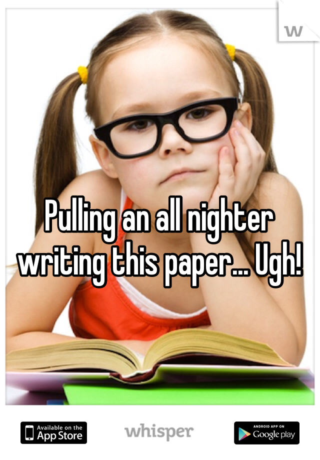 Pulling an all nighter writing this paper... Ugh!