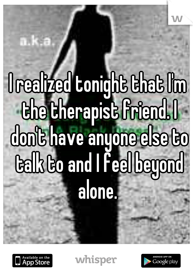 I realized tonight that I'm the therapist friend. I don't have anyone else to talk to and I feel beyond alone.