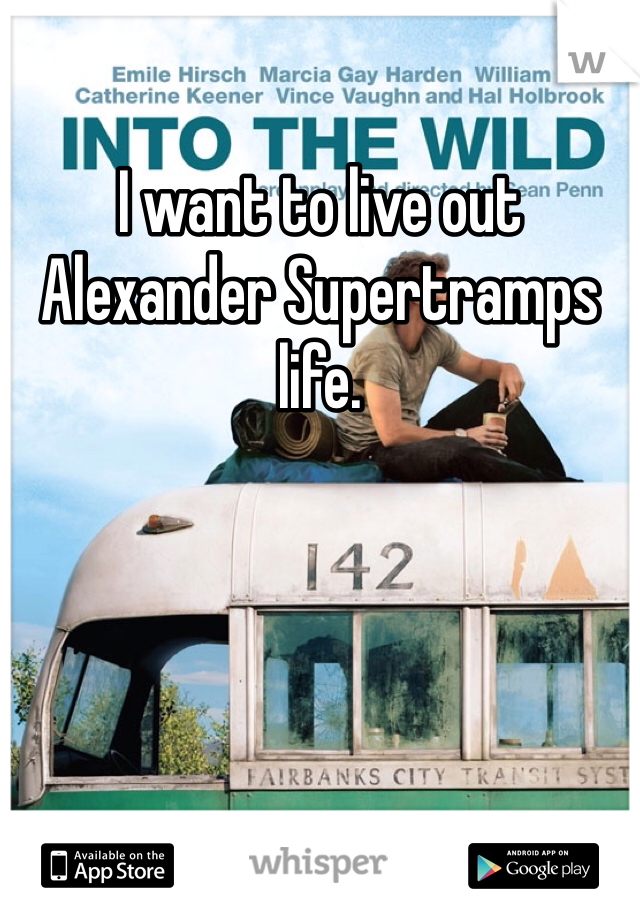 I want to live out Alexander Supertramps life.