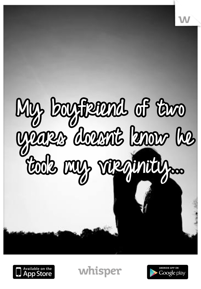 My boyfriend of two years doesnt know he took my virginity...