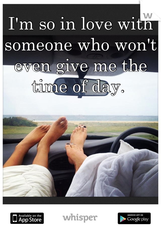 I'm so in love with someone who won't even give me the time of day.