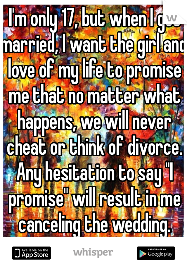 "I'm only 17, but when I get married, I want the girl and love of my life to promise me that no matter what happens, we will never cheat or think of divorce. Any hesitation to say ""I promise"" will result in me canceling the wedding."