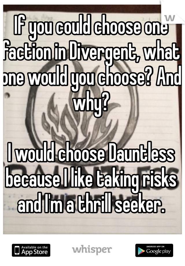 If you could choose one faction in Divergent, what one would you choose? And why?  I would choose Dauntless because I like taking risks and I'm a thrill seeker.