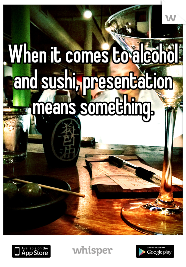 When it comes to alcohol and sushi, presentation means something.