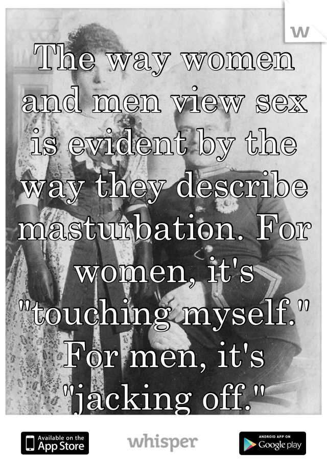 "The way women and men view sex is evident by the way they describe masturbation. For women, it's ""touching myself."" For men, it's ""jacking off."""