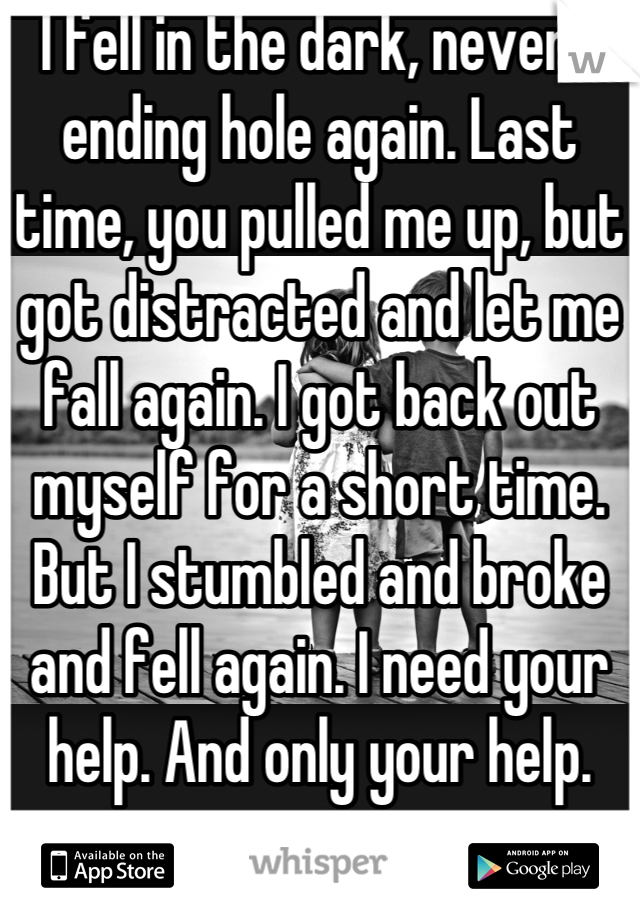 I fell in the dark, never-ending hole again. Last time, you pulled me up, but got distracted and let me fall again. I got back out myself for a short time. But I stumbled and broke and fell again. I need your help. And only your help.