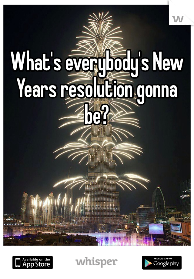 What's everybody's New Years resolution gonna be?