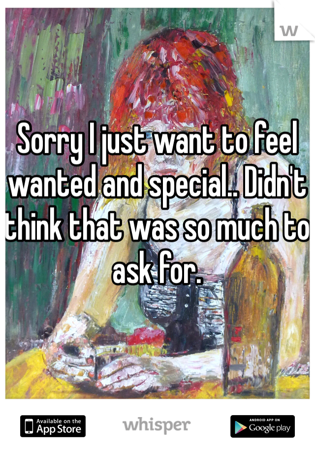 Sorry I just want to feel wanted and special.. Didn't think that was so much to ask for.