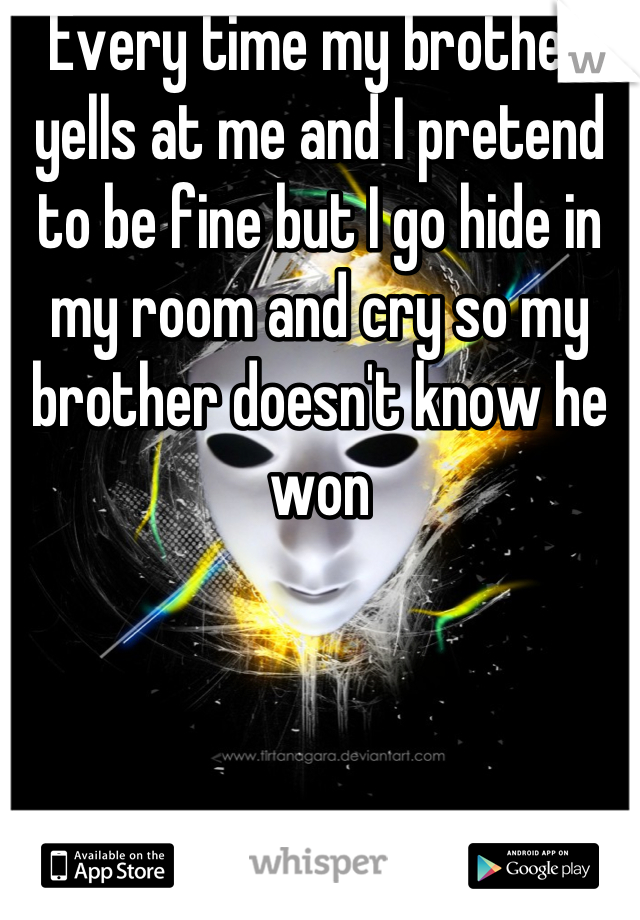 Every time my brother yells at me and I pretend to be fine but I go hide in my room and cry so my brother doesn't know he won