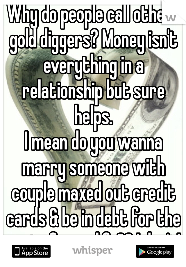 Why do people call others gold diggers? Money isn't everything in a relationship but sure helps.  I mean do you wanna marry someone with couple maxed out credit cards & be in debt for the rest of your life?? I don't!