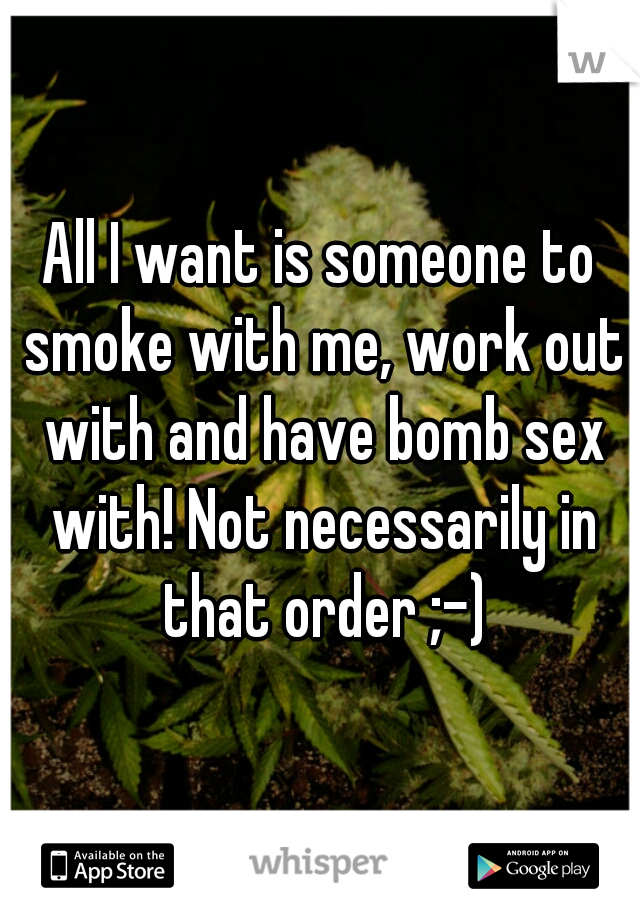 All I want is someone to smoke with me, work out with and have bomb sex with! Not necessarily in that order ;-)