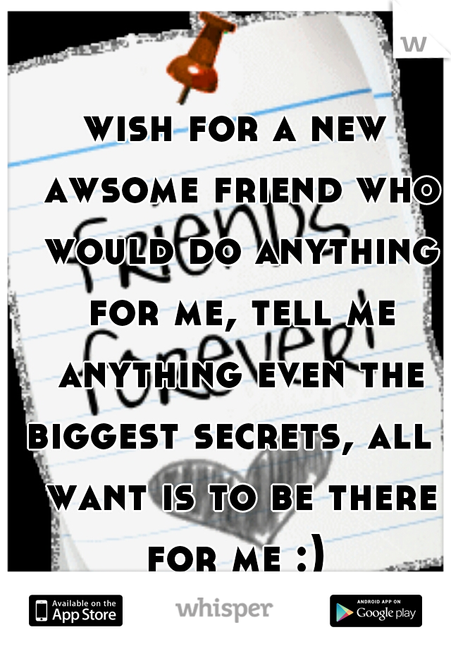 wish for a new awsome friend who would do anything for me, tell me anything even the biggest secrets, all i want is to be there for me :)