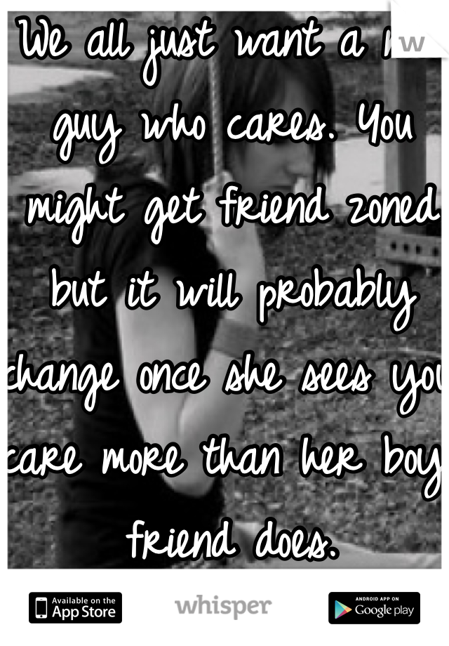 We all just want a nice guy who cares. You might get friend zoned but it will probably change once she sees you care more than her boy friend does.