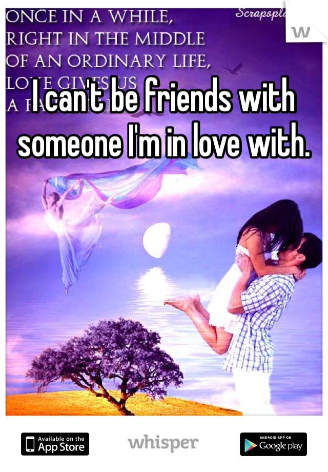 I can't be friends with someone I'm in love with.