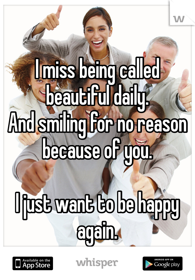 I miss being called beautiful daily.  And smiling for no reason because of you.   I just want to be happy again.