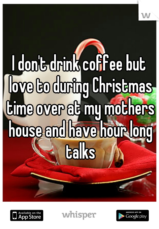 I don't drink coffee but love to during Christmas time over at my mothers house and have hour long talks