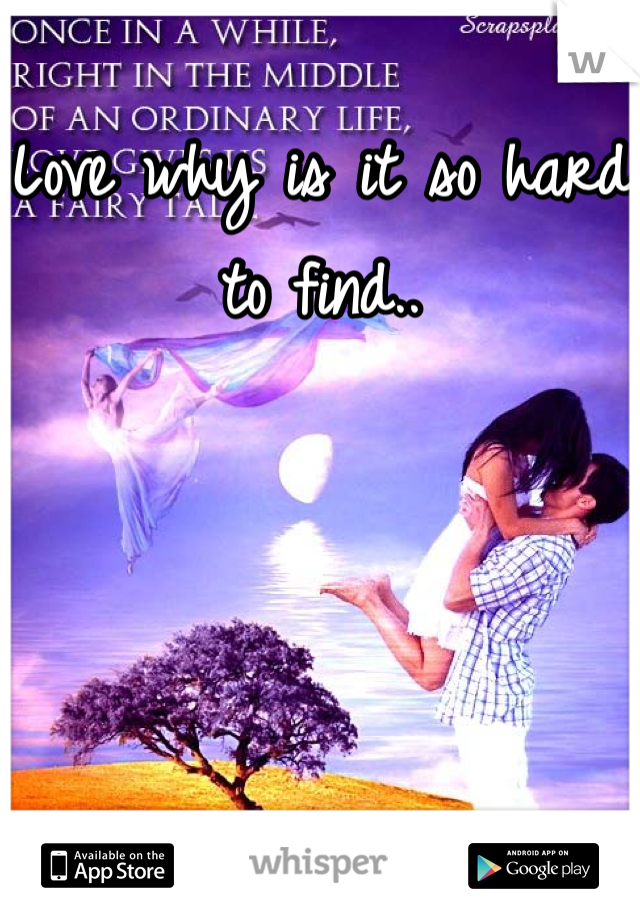 Love why is it so hard to find..