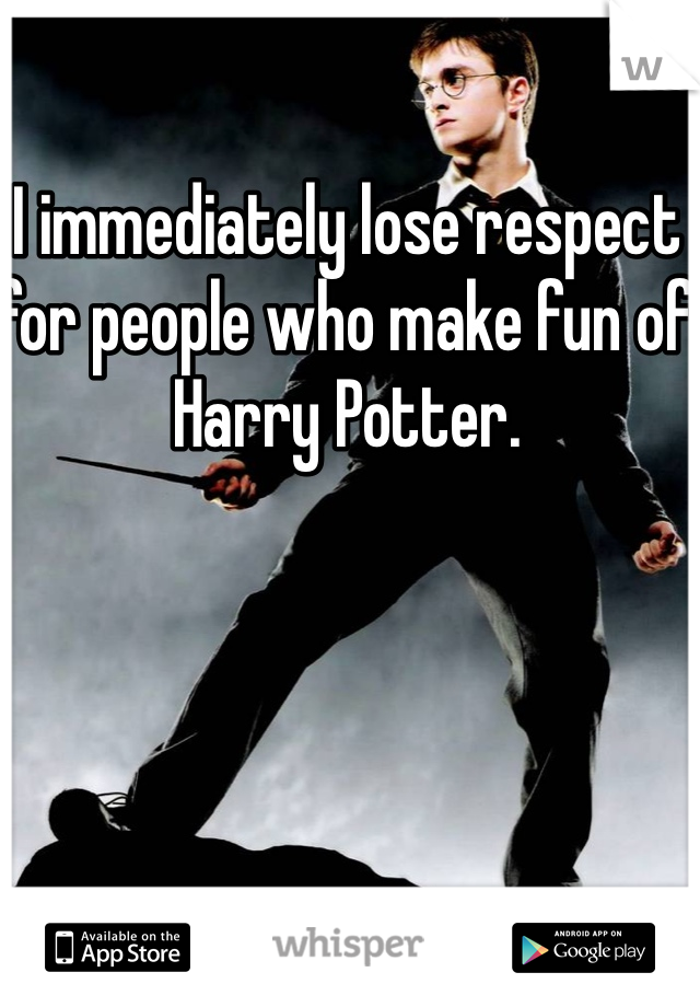 I immediately lose respect for people who make fun of Harry Potter.