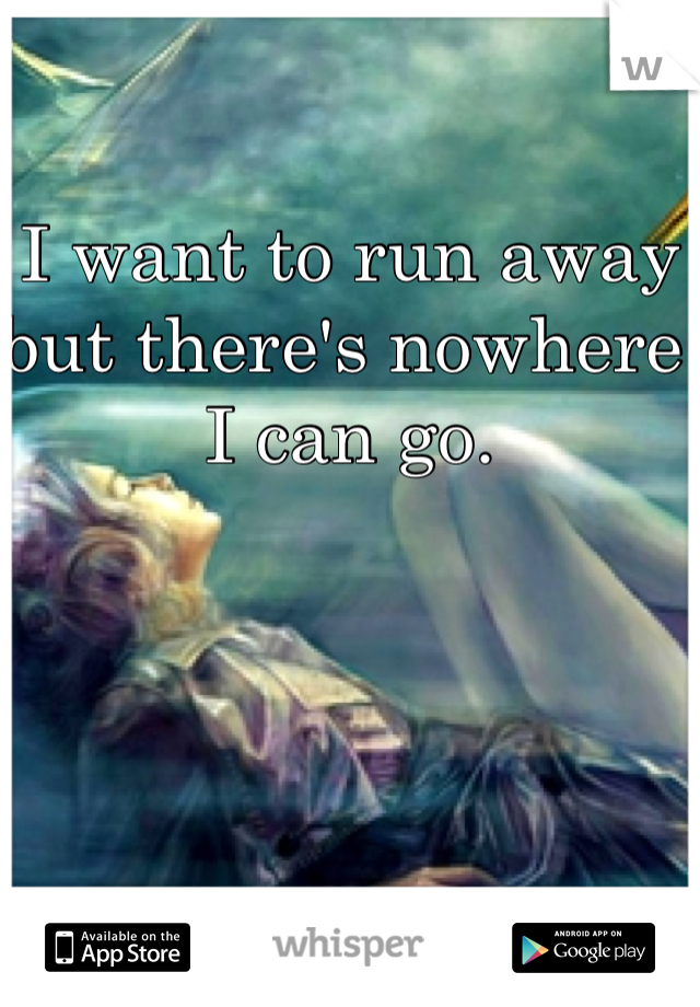 I want to run away but there's nowhere I can go.