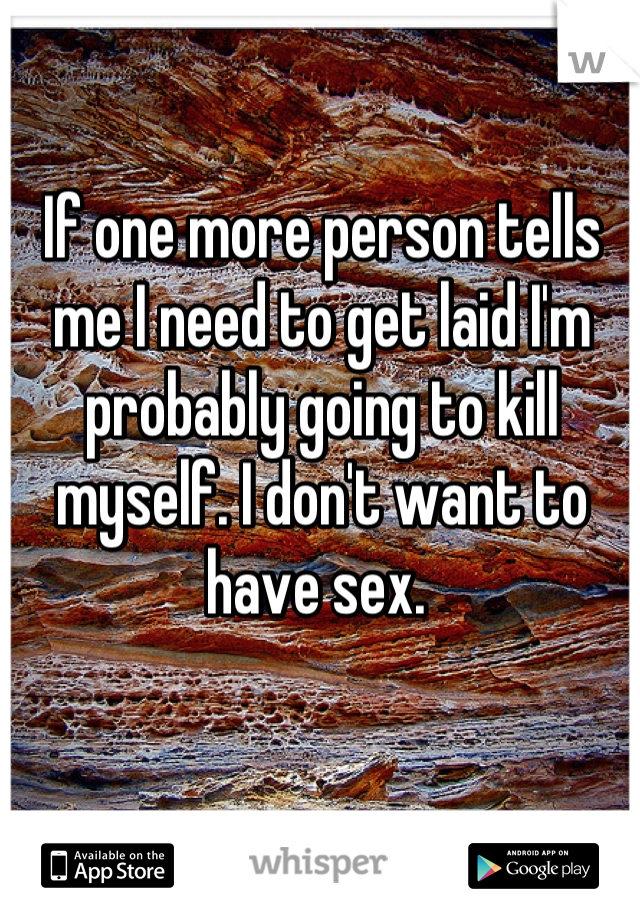 If one more person tells me I need to get laid I'm probably going to kill myself. I don't want to have sex.