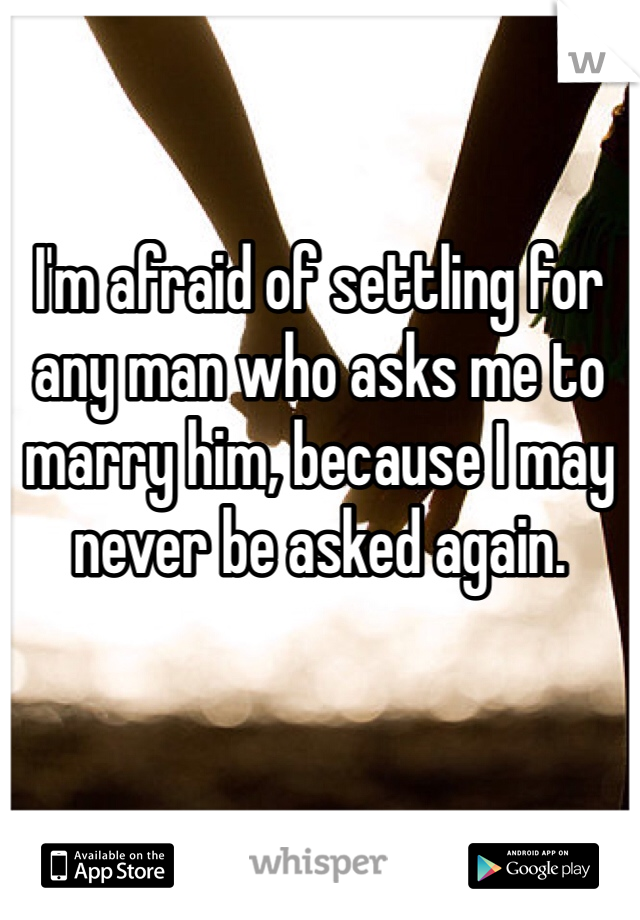 I'm afraid of settling for any man who asks me to marry him, because I may never be asked again.