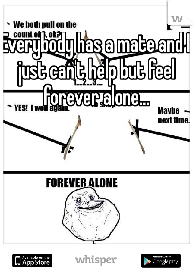 Everybody has a mate and I just can't help but feel forever alone...